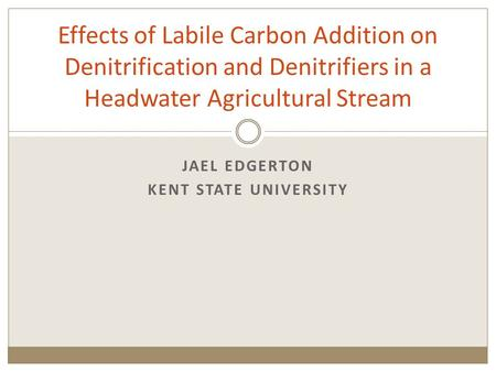 JAEL EDGERTON KENT STATE UNIVERSITY Effects of Labile Carbon Addition on Denitrification and Denitrifiers in a Headwater Agricultural Stream.