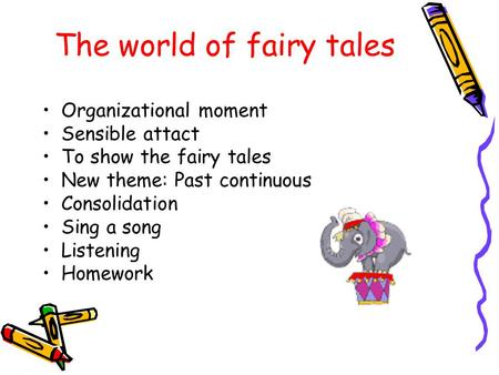 The world of fairy tales Organizational moment Sensible attact To show the fairy tales New theme: Past continuous Consolidation Sing a song Listening Homework.