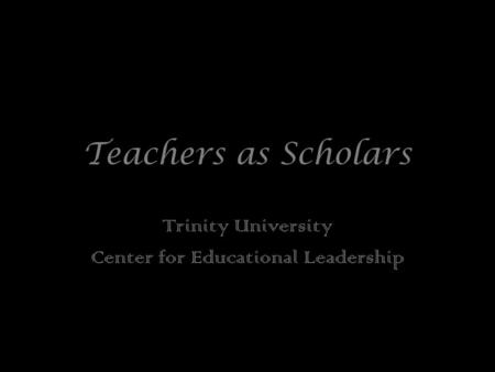 Teachers as Scholars Trinity University Center for Educational Leadership.
