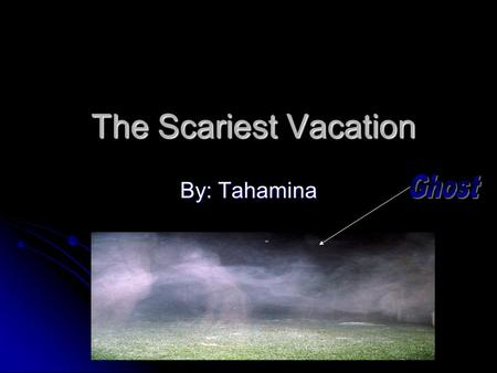 The Scariest Vacation The Scariest Vacation By: Tahamina.