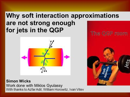 Why soft interaction approximations are not strong enough for jets in the QGP Simon Wicks Work done with Miklos Gyulassy With thanks to Azfar Adil, William.