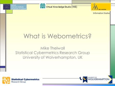 What is Webometrics? Mike Thelwall Statistical Cybermetrics Research Group University of Wolverhampton, UK Virtual Knowledge Studio (VKS) Information Studies.
