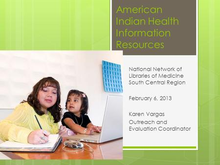 American Indian Health Information Resources National Network of Libraries of Medicine South Central Region February 6, 2013 Karen Vargas Outreach and.