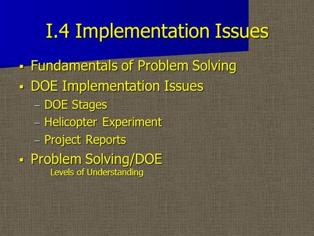 I.4 Implementation Issues  Fundamentals of Problem Solving  DOE Implementation Issues – DOE Stages – Helicopter Experiment – Project Reports  Problem.