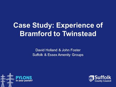 Case Study: Experience of Bramford to Twinstead David Holland & John Foster Suffolk & Essex Amenity Groups.
