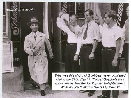  starter activity Why was this photo of Goebbels never published during the Third Reich? Josef Goebbels was appointed as Minister for Popular Enlightenment.