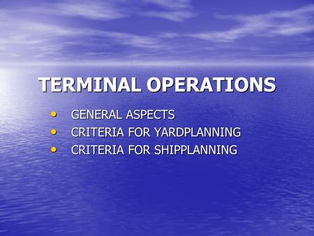 TERMINAL OPERATIONS GENERAL ASPECTS GENERAL ASPECTS CRITERIA FOR YARDPLANNING CRITERIA FOR YARDPLANNING CRITERIA FOR SHIPPLANNING CRITERIA FOR SHIPPLANNING.