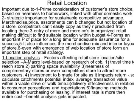 Retail Location Important due to-1-Prime consideration of customer's store choice, based on nearness to home/work, linked with other domestic work 2- strategic.