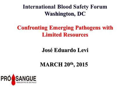 International Blood Safety Forum Washington, DC Confronting Emerging Pathogens with Limited Resources José Eduardo Levi MARCH 20 th, 2015.