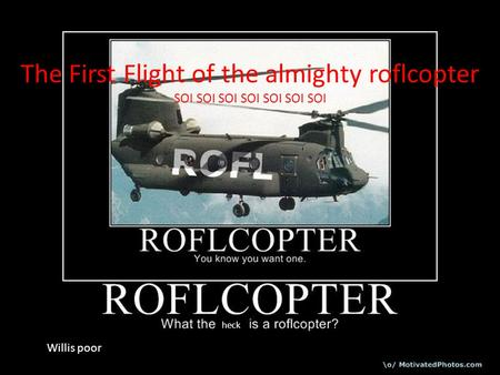 The First Flight of the almighty roflcopter SOI SOI SOI SOI SOI SOI SOI heck Willis poor.