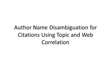 Author Name Disambiguation for Citations Using Topic and Web Correlation Citation : a collection of: coauthor, title, venue, topic, and Web attributes.