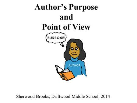 Author's Purpose and Point of View Sherwood Brooks, Driftwood Middle School, 2014.