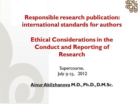Responsible research publication: international standards for authors Ethical Considerations in the Conduct and Reporting of Research Supercourse, July.