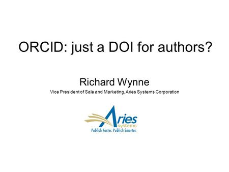 ORCID: just a DOI for authors? Richard Wynne Vice President of Sale and Marketing, Aries Systems Corporation.