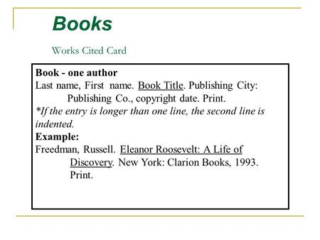 Books Works Cited Card Book - one author Last name, First name. Book Title. Publishing City: Publishing Co., copyright date. Print. *If the entry is longer.
