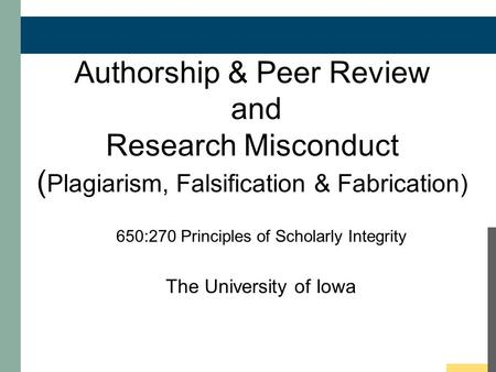 Authorship & Peer Review and Research Misconduct ( Plagiarism, Falsification & Fabrication) 650:270 Principles of Scholarly Integrity The University of.