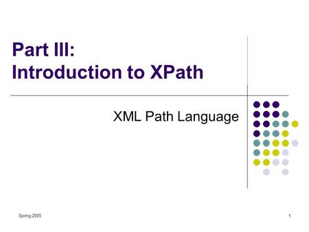 Spring 20051 Part III: Introduction to XPath XML Path Language.