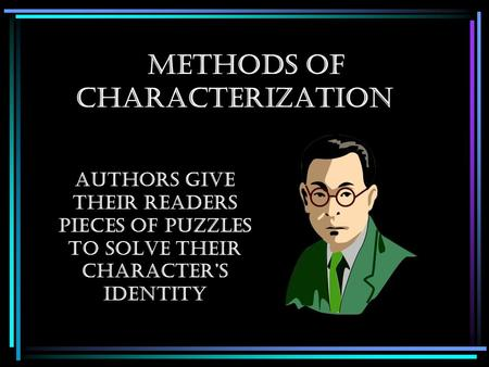 Methods of Characterization Authors give their readers pieces of puzzles to solve their character's identity.