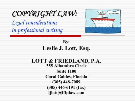 COPYRIGHT LAW: COPYRIGHT LAW: Legal considerations in professional writing By: Leslie J. Lott, Esq. LOTT & FRIEDLAND, P.A. 355 Alhambra Circle Suite 1100.