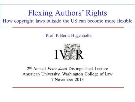 Flexing Authors' Rights How copyright laws outside the US can become more flexible 2 nd Annual Peter Jaszi Distinguished Lecture American University, Washington.