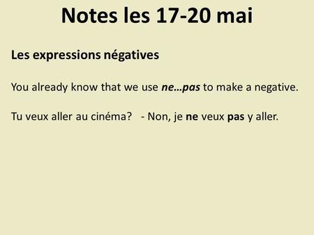 Notes les 17-20 mai Les expressions négatives You already know that we use ne…pas to make a negative. Tu veux aller au cinéma? - Non, je ne veux pas y.