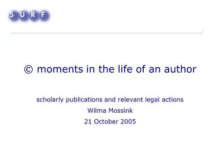 © moments in the life of an author scholarly publications and relevant legal actions Wilma Mossink 21 October 2005.