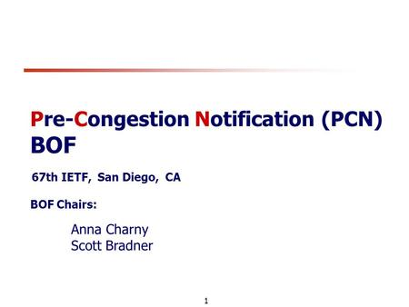 1 Pre-Congestion Notification (PCN) BOF 67th IETF, San Diego, CA BOF Chairs: Anna Charny Scott Bradner.