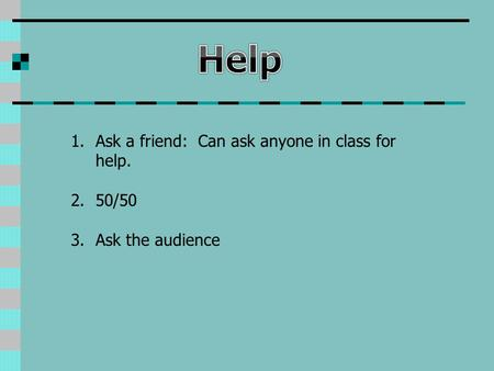 1.Ask a friend: Can ask anyone in class for help. 2.50/50 3.Ask the audience.