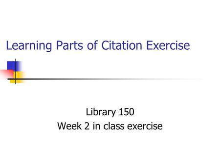 Learning Parts of Citation Exercise Library 150 Week 2 in class exercise.