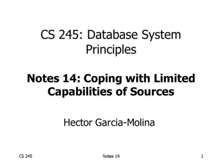 CS 245Notes 141 CS 245: Database System Principles Notes 14: Coping with Limited Capabilities of Sources Hector Garcia-Molina.