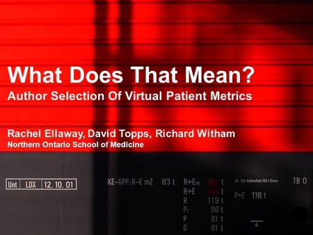 What Does That Mean? Author Selection Of Virtual Patient Metrics Rachel Ellaway, David Topps, Richard Witham Northern Ontario School of Medicine.