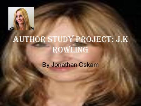 Author study project: J.K Rowling By Jonathan Oskam.