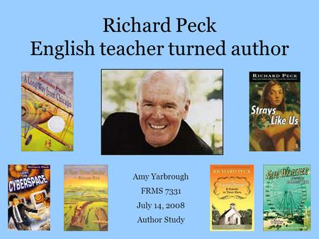Richard Peck English teacher turned author Amy Yarbrough FRMS 7331 July 14, 2008 Author Study.