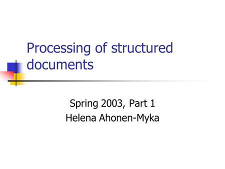 Processing of structured documents Spring 2003, Part 1 Helena Ahonen-Myka.