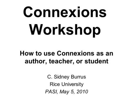 Connexions Workshop How to use Connexions as an author, teacher, or student C. Sidney Burrus Rice University PASI, May 5, 2010.