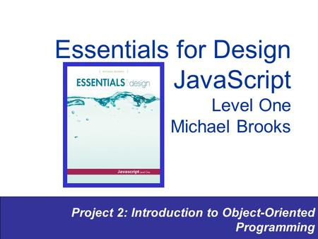 Project 2: Introduction to Object-Oriented Programming Essentials for Design JavaScript Level One Michael Brooks.