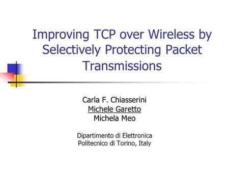 Improving TCP over Wireless by Selectively Protecting Packet Transmissions Carla F. Chiasserini Michele Garetto Michela Meo Dipartimento di Elettronica.