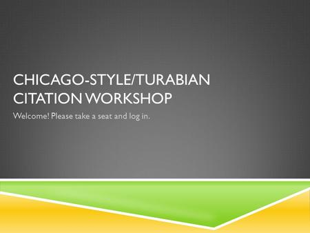 CHICAGO-STYLE/TURABIAN CITATION WORKSHOP Welcome! Please take a seat and log in.