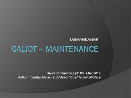 Dubrovnik Airport Galiot Conference, Split 8/9. MAY 2014. Author: Tomislav Macan, DBV Airport Chief Technical Officer.