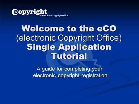 Welcome to the eCO (electronic Copyright Office) Single Application Tutorial A guide for completing your electronic copyright registration.