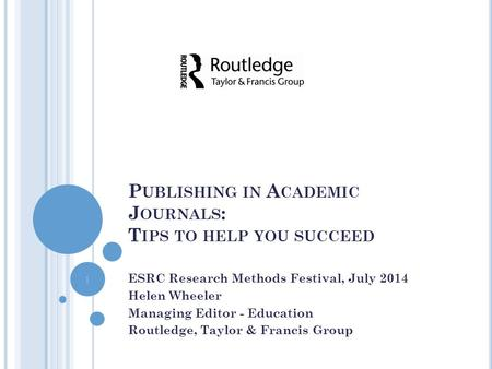 P UBLISHING IN A CADEMIC J OURNALS : T IPS TO HELP YOU SUCCEED ESRC Research Methods Festival, July 2014 Helen Wheeler Managing Editor - Education Routledge,
