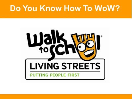 Do You Know How To WoW?. Here's How to WoW! Walk, scoot or cycle all the way to school Or combine a 5-10 minute walk with a car or bus ride Do this at.