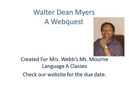 Walter Dean Myers A Webquest Created For Mrs. Webb's Mt. Mourne Language A Classes Check our website for the due date.