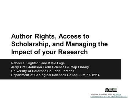 Author Rights, Access to Scholarship, and Managing the Impact of your Research Rebecca Kuglitsch and Katie Lage Jerry Crail Johnson Earth Sciences & Map.