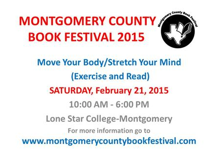 MONTGOMERY COUNTY BOOK FESTIVAL 2015 Move Your Body/Stretch Your Mind (Exercise and Read) SATURDAY, February 21, 2015 10:00 AM - 6:00 PM Lone Star College-Montgomery.