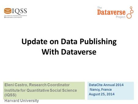 Update on Data Publishing With Dataverse Eleni Castro, Research Coordinator Institute for Quantitative Social Science (IQSS) Harvard University DataCite.
