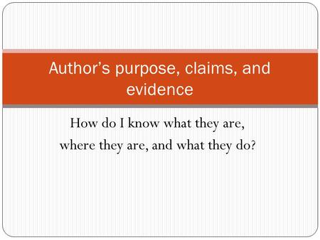 How do I know what they are, where they are, and what they do? Author's purpose, claims, and evidence.