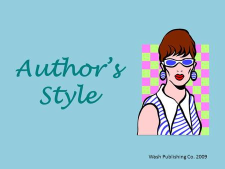 Author's Style Wash Publishing Co. 2009 What is STYLE ? Every author has his or her own style – that is, each author uses literary devices, tone, and.