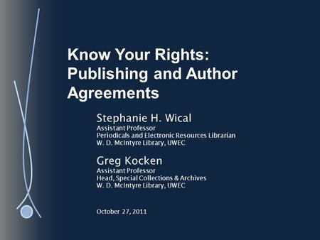 Know Your Rights: Publishing and Author Agreements Stephanie H. Wical Assistant Professor Periodicals and Electronic Resources Librarian W. D. McIntyre.