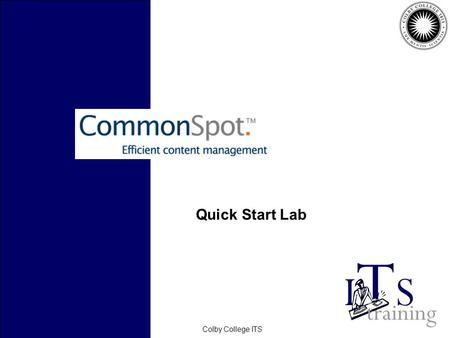 February 2006Colby College ITS Quick Start Lab. February 2006Colby College ITS Before we Start… CommonSpot contributors can: –Edit only existing content…or…